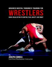 Advanced Mental Toughness Training for Wrestlers : Using Visualization to Control Fear, Anxiety, and Doubt