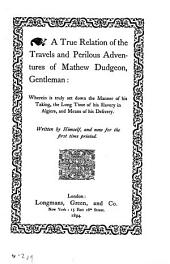 A True Relation of the Travels and Perilous Adventures of Mathew Dudgeon, Gentleman: Wherein is Truly Set Down the Manner of His Taking, the Long Time of His Slavery in Algiers, and Means of His Delivery