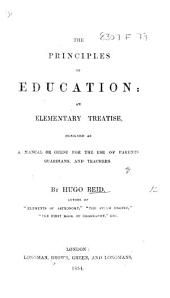 The Principles of Education: an Elementary Treatise ... for the Use of Parents, Guardians and Teachers