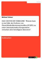 DAS OZONSCHUTZREGIME - Warum kam es im Falle des Verbots von Fluorchlorkohlenwasserstoffen (FCKW) zu einer internationalen Kooperation zwischen den beteiligten Akteuren?