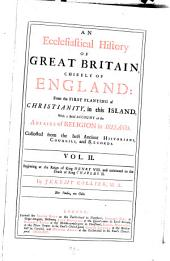 An Ecclesiastical History of Great Britain, Chiefly of England: From the First Planting of Christianity, to the End of the Reign of King Charles the Second ...
