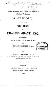 Christ's Triumph Over Death the Motive to Unfailing Obedience: A Sermon, Occasioned by the Death of Charles Grant, Esq., Preached at St. John's, Bedford Row, on Sunday, November 9, 1823