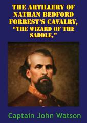 """The Artillery Of Nathan Bedford Forrest's Cavalry, """"The Wizard Of The Saddle,"""" [Illustrated Edition]"""