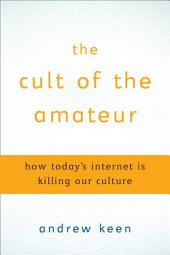 The Cult of the Amateur: How blogs, MySpace, YouTube, and the rest of today's user-generated media are destroying our economy, our culture, and our values