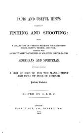 Facts and Useful Hints Relating to Fishing and Shooting: Being a Collection of Various Methods for Capturing Birds, Beasts, Vermin, and Fish; Together with a Great Variety of Recipes of All Kinds Useful to the Fisherman and Sportsman. To which is Added a List of Recipes for the Management and Cure of Dogs in Disease. Profusely Illustrated. Edited by I. E. B. C.