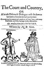 The Court and Country: Or A Briefe Discourse Dialogue-wise Set Downe Betweene a Courtier and a Countryman. Contayning the Manner and Condition of Their Liues with Many Delectable and Pithy Sayings Worthy Obseruation. Also, Necessary Notes for a Covrtier, Issue 2