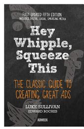 Hey, Whipple, Squeeze This: The Classic Guide to Creating Great Ads, Edition 5