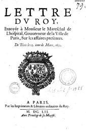 Lettre du Roy enuoyée à Monsieur le Mareschal de L'hospital, Gouuerneur de la Ville de Paris, Sur les affoires presentes [de la Guyenne]. De Blois le 23. iour de Mars 1652