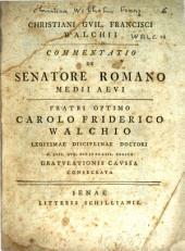 Christiani Guil. Francisci Walchii commentatio : De senatore romano medii aevi, fratri optimo Carolo Friderico Walchio ... gratulationis caussa consecrata