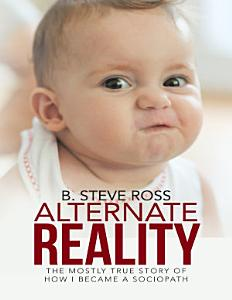 Alternate Reality  The Mostly True Story of How I Became a Sociopath PDF