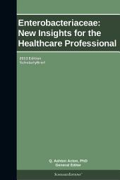 Enterobacteriaceae: New Insights for the Healthcare Professional: 2013 Edition: ScholarlyBrief