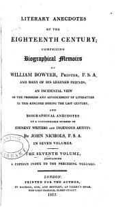 Literary Anecdotes of the Eighteenth Century: Comprizing Biographical Memoirs of William Bowyer, Printer, F.S.A., and Many of His Learned Friends; an Incidental View of the Progress and Advancement of Literature in this Kingdom During the Last Century; and Biographical Anecdotes of a Considerable Number of Eminent Writers and Ingenious Artists; with a Very Copious Index, Volume 7, Part 1