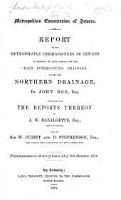Report to the Metropolitan Commissioners of Sewers in respect of that portion of the Main Intercepting Drainage called the Northern Drainage. By J. Roe, Esq. Together with the reports thereon of J. W. Bazalgette ... and of Sir W. Cubitt and R. Stephenson, etc. [With 5 maps.]