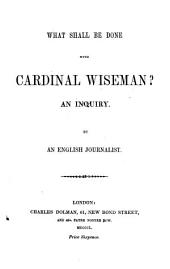 What shall be done with Cardinal Wiseman? An Inquiry. By an English Journalist [W. C. M. Kent].