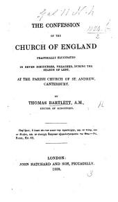 The Confession of the Church of England, Practically Elucidated in Seven Discourses, Preached, During ... Lent, at the Parish Church of St. Andrew, Canterbury