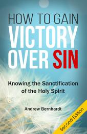 How To Gain Victory Over Sin (Second Edition): Knowing the Sanctification of the Holy Spirit