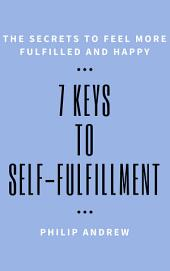 7 Keys To Self-Fulfillment: The Secrets To Feel More Fulfilled And Happy