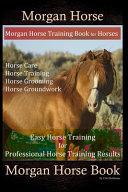 Morgan Horse, Morgan Horse Training Book for Horses, Horse Care, Horse Training, Horse Grooming, Horse Groundwork, Easy Horse Training for Professional Horse Training, Morgan Horse Book