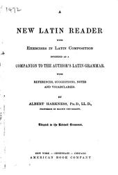 A New Latin Reader: With Exercises in Latin Composition : Intended as a Companion to the Author's Latin Grammar : with References, Suggestions, Notes and Vocabularies