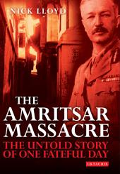 The Amritsar Massacre: The Untold Story of One Fateful Day