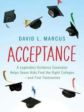 Acceptance: A Legendary Guidance Counselor Helps Seven Kids Find the Right Colleges--andFind Themselves