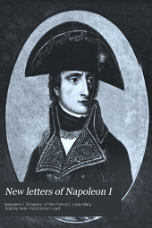 New Letters of Napoleon I: Omitted from the Edition Published Under the Auspices of Napoleon III