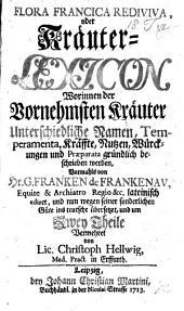 Flora Francica Rediviva; oder Kräuter-Lexicon ... ins teutsche übersetzet, und um zwey Theile vermehret von C. Hellwig