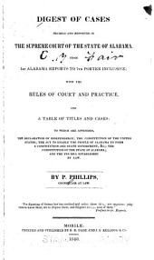 Digest of cases decided and reported in the Supreme Court of the state of Alabama: from 1st Alabama reports to 7th Porter inclusive : with the rules of court and practice, and a table of titles and cases : to which are appended, the Declaration of Independence, the Constitution of the United States, the Act to Enable the People of Alabama to Form a Constitution and State Government, &c., the Constitution of the state of Alabama, and the fee bill established by law