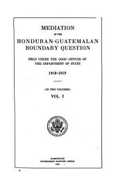Mediation of the Honduran-Guatemalan Boundary Question: Held Under the Good Offices of the Department of State, 1918-1919 ...