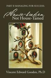 Part Ii Managing For Success House Broken Not House Tamed Book PDF