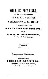 Guía de pecadores,en la cual se contiene una larga y copiosa exhortación á la virtud y guarda de los mandamientos divinos por el V.P.M.Fr.---.Tomo II