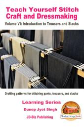Teach Yourself Stitch Craft and Dressmaking Volume VI: Introduction to Trousers and Slacks - Drafting patterns for stitching pants, trousers, and slacks