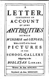 A Letter, Containing an Account of Some Antiquities Between Windsor and Oxford: With a List of the Several Pictures in the School-gallery Adjoyning to the Bodlejan Library. Written An. Dom. MDCCVIII.