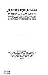 America's race problems: addresses at the annual meeting of the American Academy of Political and Social Science, Philadelphia, April twelfth and thirteenth, MCMI.