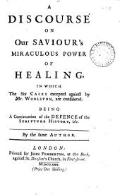 A Discourse on Our Saviour's Miraculous Power of Healing. In which the Six Cases Excepted Against by Mr. Woolston, are Considered. Being a Continuation of the Defence of the Scripture History, &c. By the Same Author