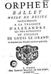 Orphée, ballet meslé de recits pour servir d'intermedes a la tragedie d'Alexandre qui sera representée au College de Louis le Grand le deuxiéme jour d'aoust à une heure aprés midy