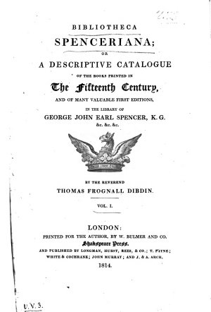 Bibliotheca Spenceriana; Or a Descriptive Catalogue of the Books Printed in the Fifteenth Century, and of Many Valuable First Editions, in the Library of George John Earl Spencer ... by ... Thomas Frognall Dibdin. Vol 1. [-4.]