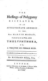 The Blessings of Polygamy Displayed, in an Affectionate Address to ... M. Madan; Occasioned by His Late Work, Entitled; Thelyphthora, Or a Treatise on Female Ruin