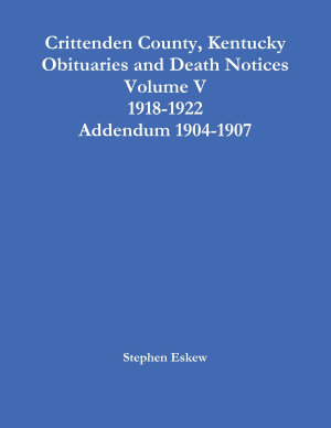 Crittenden County  Kentucky Obituaries and Death Notices Volume V 1918 1922 Addendum 1904 1907 PDF
