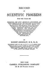 Record of Scientific Progress for the Year 1891: Exhibiting the Most Important Discoveries and Improvements in All the Branches of Engineering, Architecture and Building, Mining and Metallurgy, the Mechanic Arts, Etc