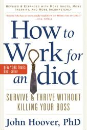 How to Work for an Idiot, Revised and Expanded with More Idiots, More Insanity, and More Incompetency: Survive and Thrive Without Kiling Your Boss, Edition 2