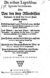 De tribus Lapidibus Ignium Secretorum. Oder Von den drey Alleredelsten Gesteinen, so durch drey Secrete Fewer gebohren werden ...