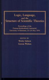 Logic, Language, and the Structure of Scientific Theories: Proceedings of the Carnap-Reichenbach Centennial, University of Konstanz, 21-24 May 1991