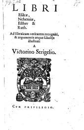Libri Esdrae, Nehemiae, Esther & Ruth. Ad Ebraicam veritatem recogniti, & argumentis (etc.)