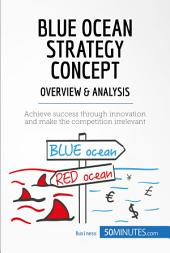 Blue Ocean Strategy Concept - Overview & Analysis: Achieve success through innovation and make the competition irrelevant
