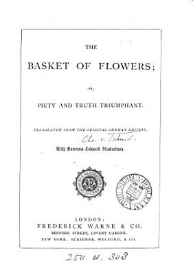 The basket of flowers  or  Piety and truth triumphant  tr  from the orig  German ed   of J C  von Schmid