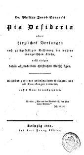 Dr. Philipp Jacob Spener's Pia desideria oder herzliches Verlangen nach gottgefälliger Besserung der wahren evangelischen Kirche, nebst einigen dahin abzweckenden christlichen Vorschlägen