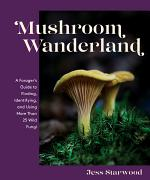 Mushroom Wanderland: A Forager's Guide to Finding, Identifying, and Using More Than 25 Wild Fungi