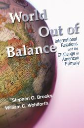World Out of Balance: International Relations and the Challenge of American Primacy