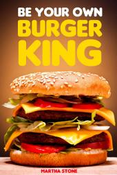 Be Your Own Burger King